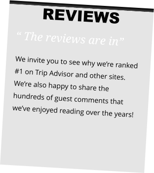 "REVIEWS "" The reviews are in""  We invite you to see why we're ranked #1 on Trip Advisor and other sites. We're also happy to share the hundreds of guest comments that we've enjoyed reading over the years!"